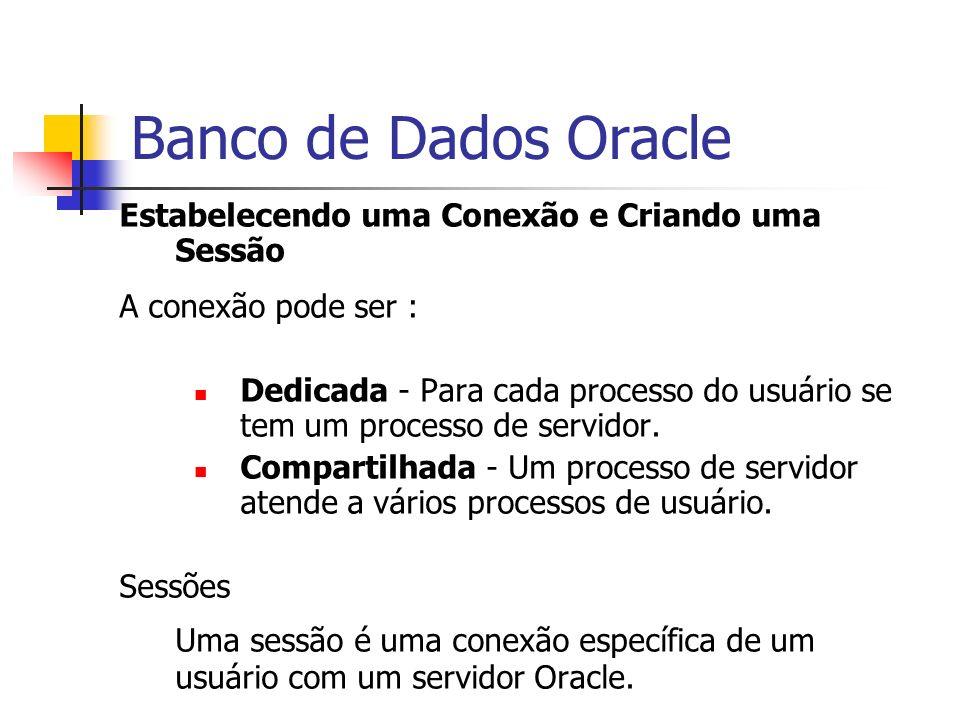 Banco de Dados Oracle Estabelecendo uma Conexão e Criando uma Sessão A conexão pode ser : Dedicada - Para cada processo do usuário se tem um processo