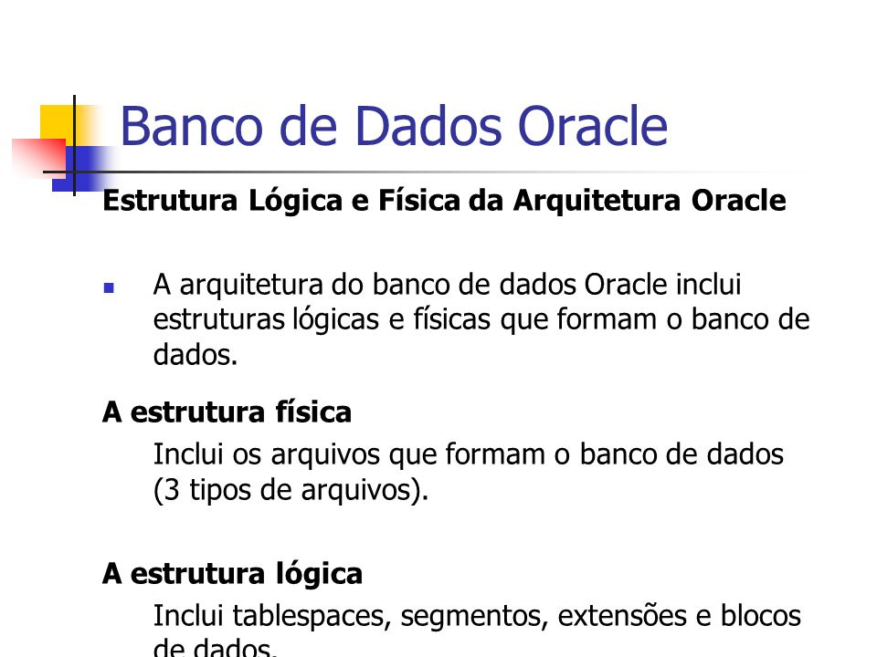 Banco de Dados Oracle Estrutura Lógica e Física da Arquitetura Oracle A arquitetura do banco de dados Oracle inclui estruturas lógicas e físicas que f