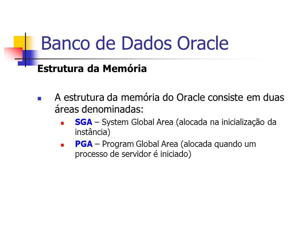 Banco de Dados Oracle Estrutura da Memória A estrutura da memória do Oracle consiste em duas áreas denominadas: SGA – System Global Area (alocada na i
