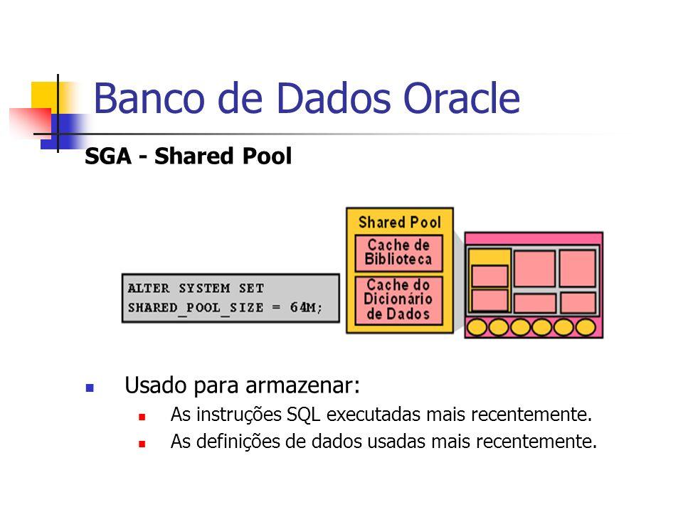 Banco de Dados Oracle SGA - Shared Pool Usado para armazenar: As instruções SQL executadas mais recentemente. As definições de dados usadas mais recen