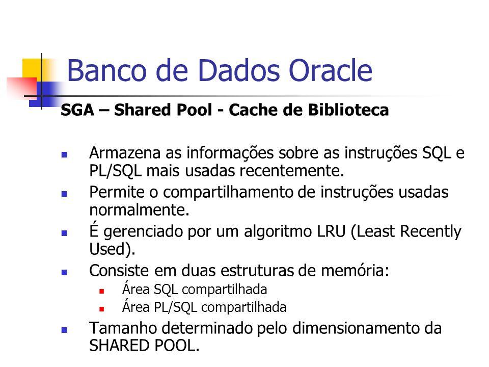 Banco de Dados Oracle SGA – Shared Pool - Cache de Biblioteca Armazena as informações sobre as instruções SQL e PL/SQL mais usadas recentemente. Permi