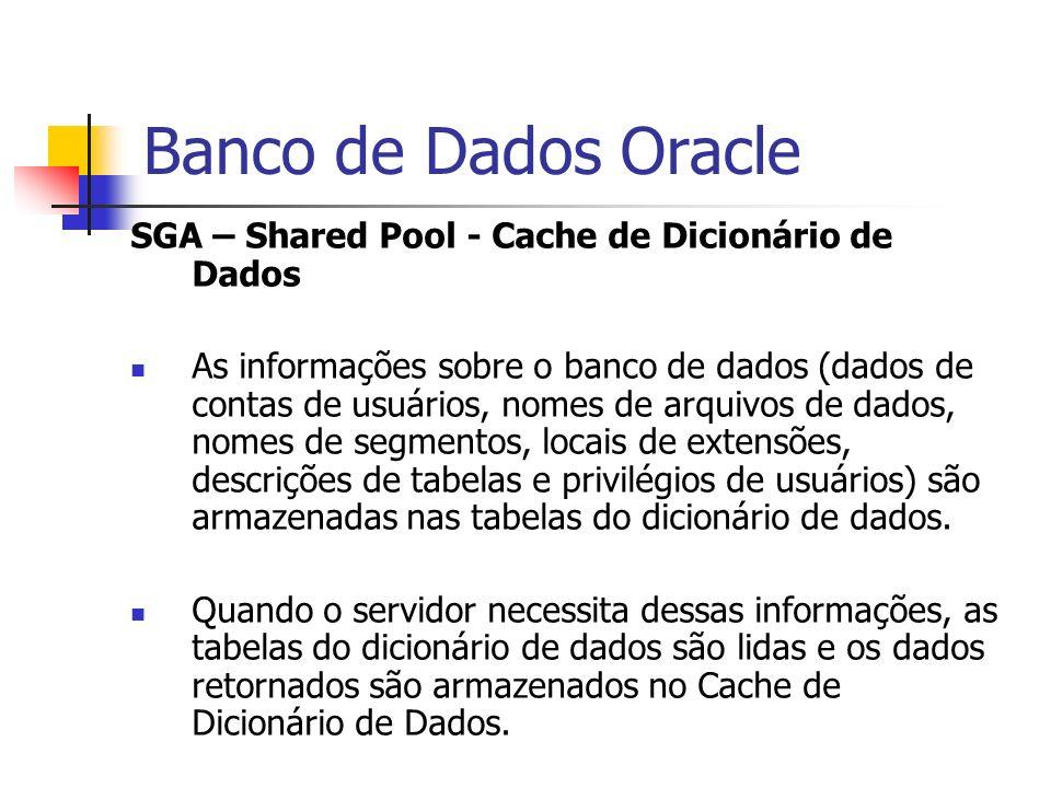 Banco de Dados Oracle SGA – Shared Pool - Cache de Dicionário de Dados As informações sobre o banco de dados (dados de contas de usuários, nomes de ar