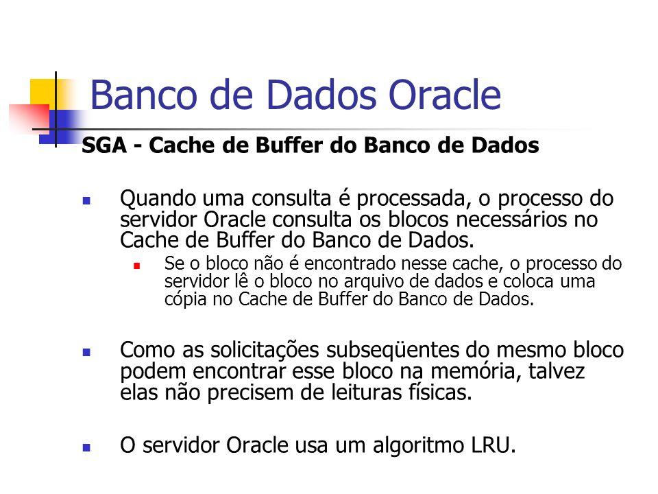 Banco de Dados Oracle SGA - Cache de Buffer do Banco de Dados Quando uma consulta é processada, o processo do servidor Oracle consulta os blocos neces