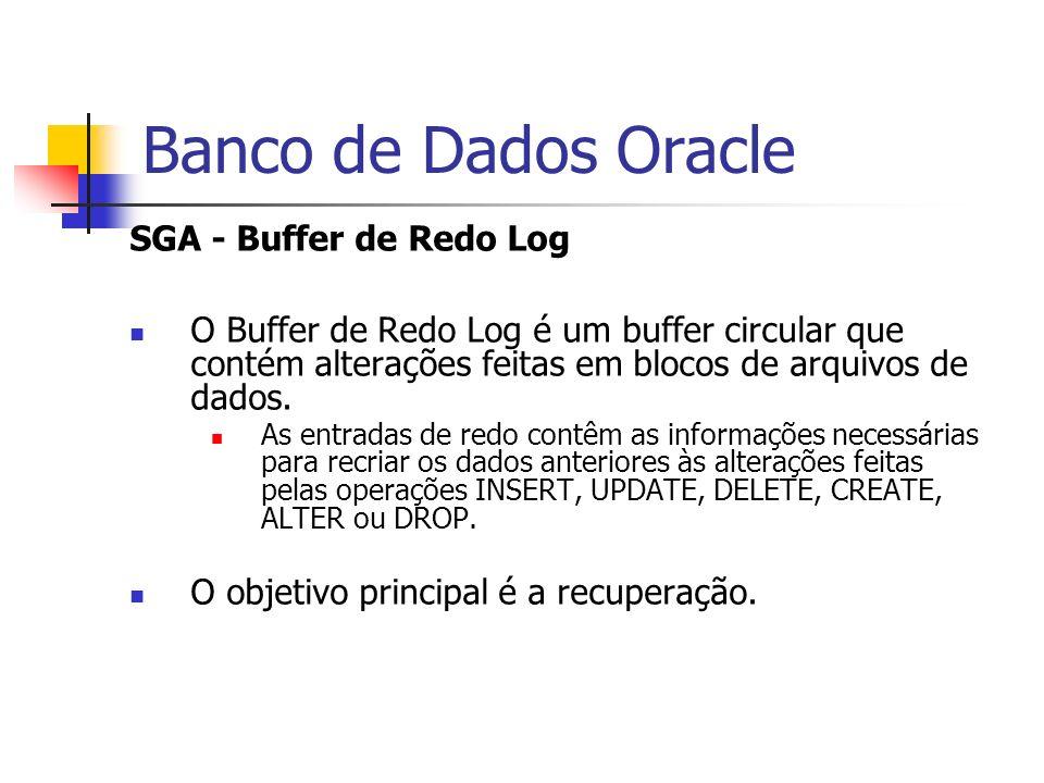 Banco de Dados Oracle SGA - Buffer de Redo Log O Buffer de Redo Log é um buffer circular que contém alterações feitas em blocos de arquivos de dados.