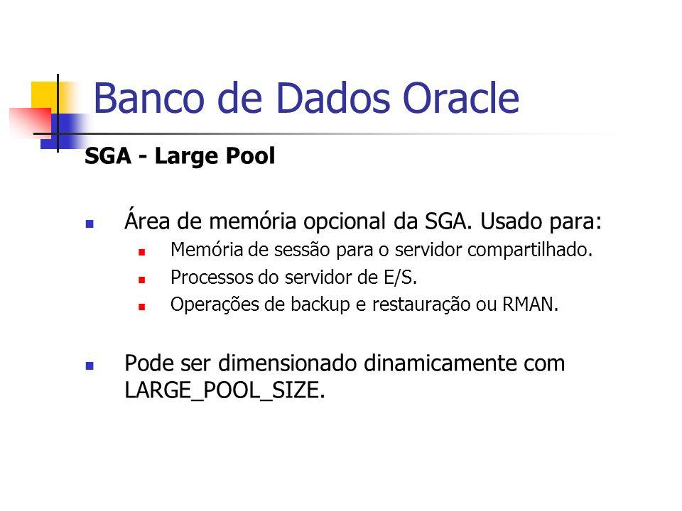 Banco de Dados Oracle SGA - Large Pool Área de memória opcional da SGA. Usado para: Memória de sessão para o servidor compartilhado. Processos do serv