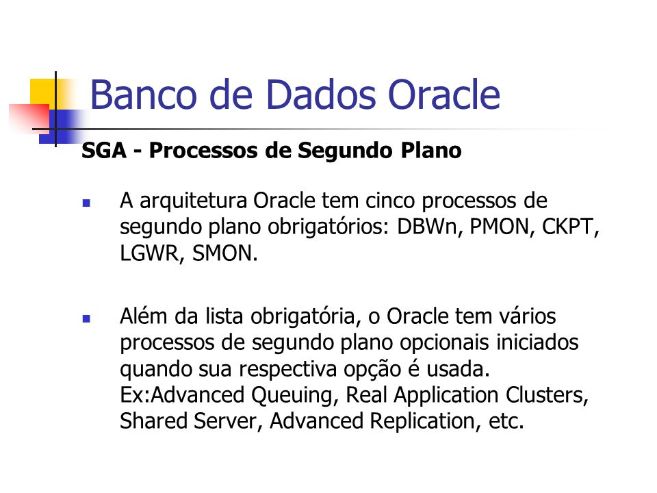 Banco de Dados Oracle SGA - Processos de Segundo Plano A arquitetura Oracle tem cinco processos de segundo plano obrigatórios: DBWn, PMON, CKPT, LGWR,