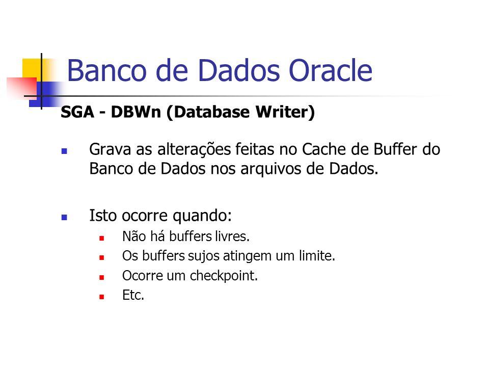 Banco de Dados Oracle SGA - DBWn (Database Writer) Grava as alterações feitas no Cache de Buffer do Banco de Dados nos arquivos de Dados. Isto ocorre