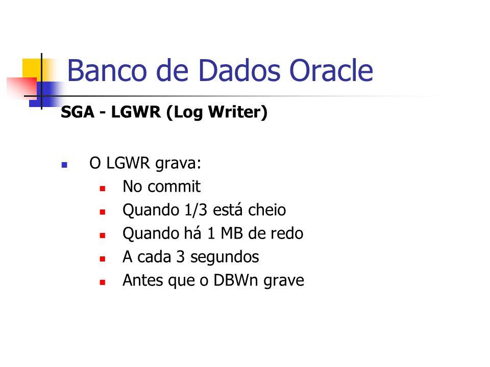 Banco de Dados Oracle SGA - LGWR (Log Writer) O LGWR grava: No commit Quando 1/3 está cheio Quando há 1 MB de redo A cada 3 segundos Antes que o DBWn