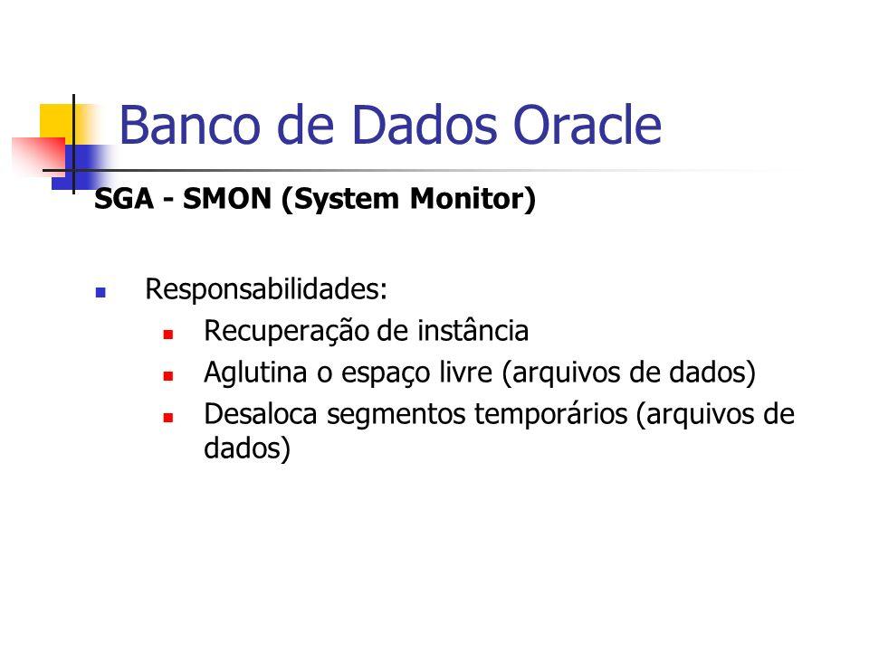 Banco de Dados Oracle SGA - SMON (System Monitor) Responsabilidades: Recuperação de instância Aglutina o espaço livre (arquivos de dados) Desaloca seg