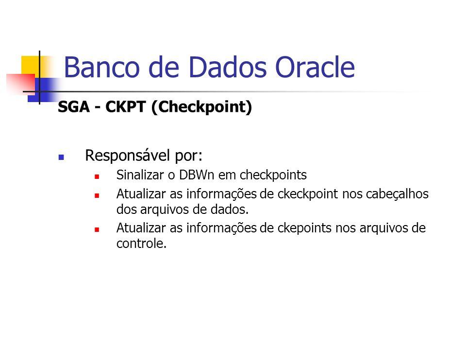 Banco de Dados Oracle SGA - CKPT (Checkpoint) Responsável por: Sinalizar o DBWn em checkpoints Atualizar as informações de ckeckpoint nos cabeçalhos d