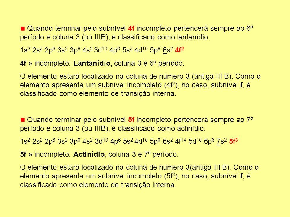 Quando terminar pelo subnível 4f incompleto pertencerá sempre ao 6º período e coluna 3 (ou IIIB), é classificado como lantanídio. 1s 2 2s 2 2p 6 3s 2