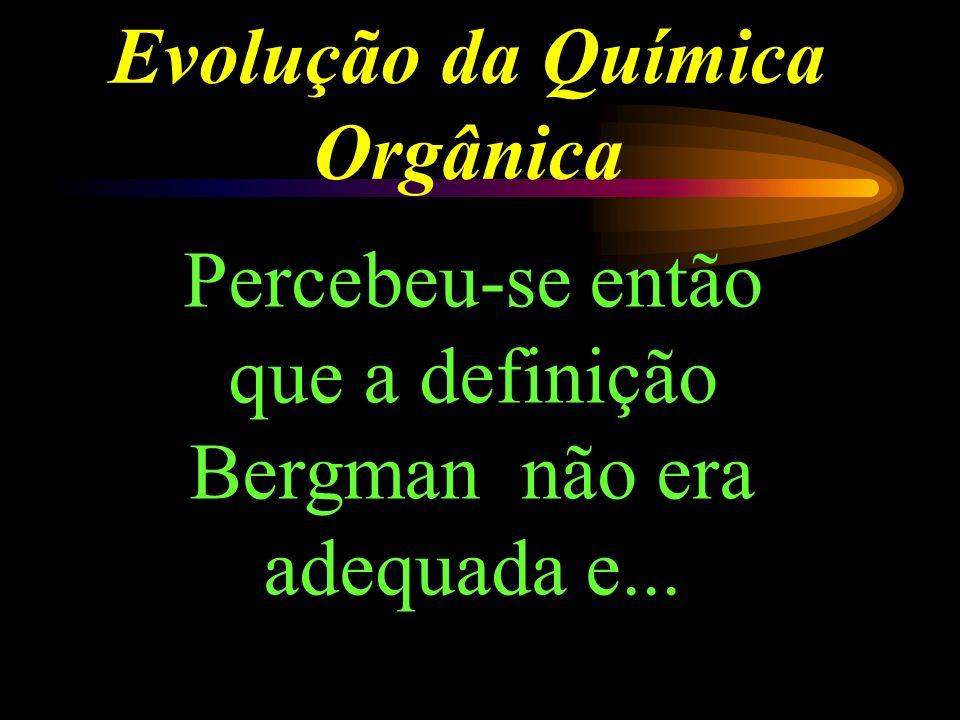 Evolução da Química Orgânica Percebeu-se então que a definição Bergman não era adequada e...