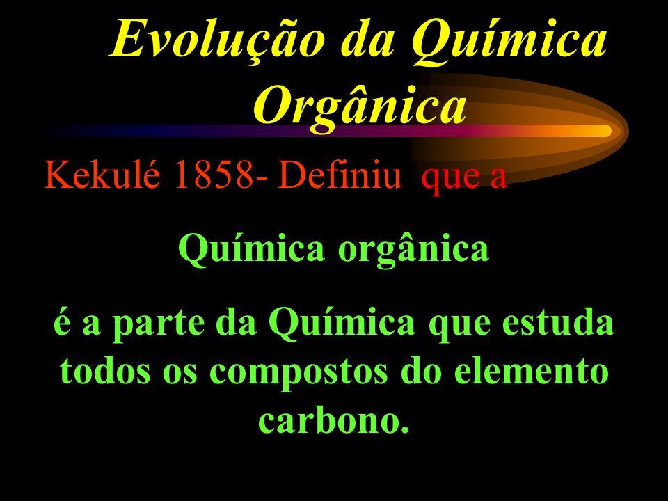 Evolução da Química Orgânica Kekulé 1858- Definiu que a Química orgânica é a parte da Química que estuda todos os compostos do elemento carbono.