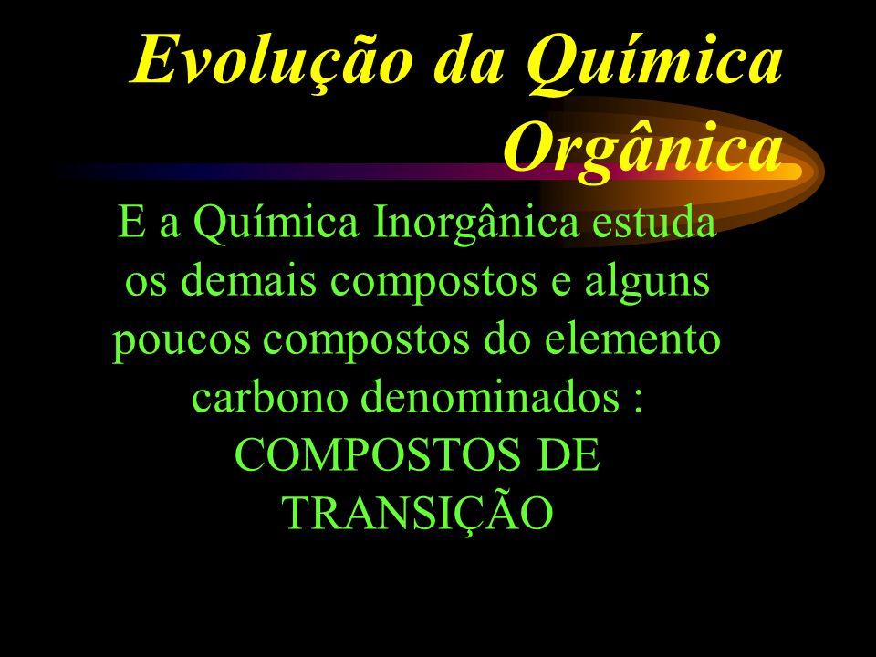 Evolução da Química Orgânica E a Química Inorgânica estuda os demais compostos e alguns poucos compostos do elemento carbono denominados : COMPOSTOS DE TRANSIÇÃO