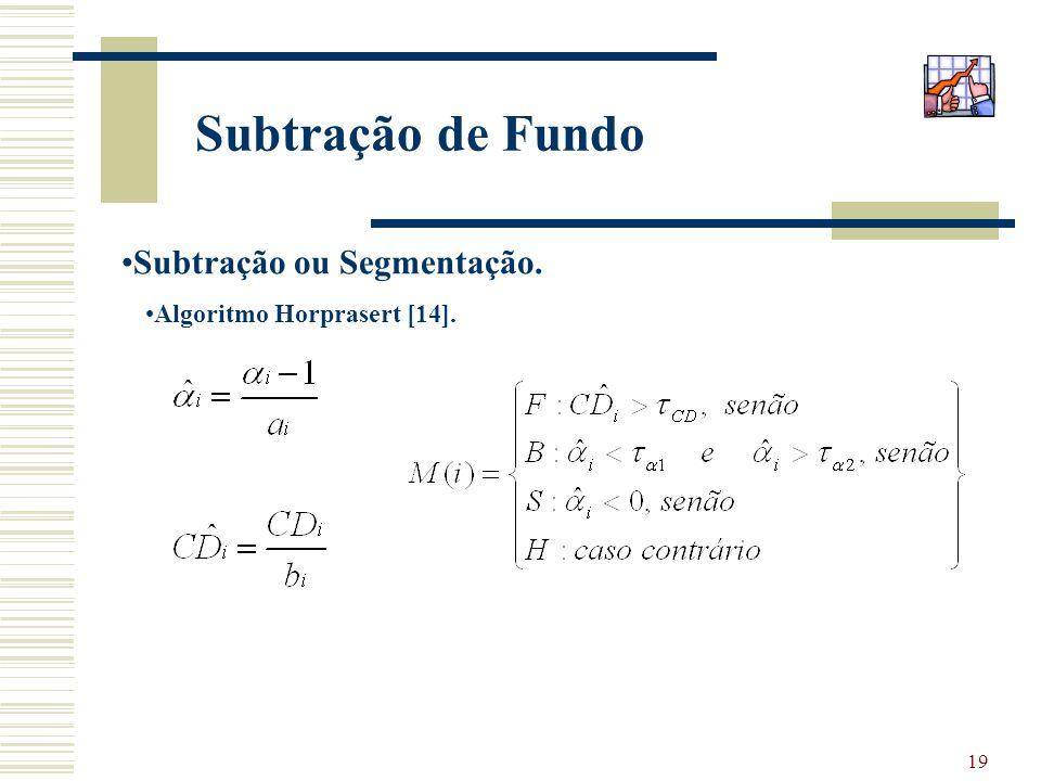 19 Subtração de Fundo Subtração ou Segmentação. Algoritmo Horprasert [14].