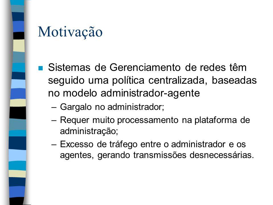Motivação n Sistemas de Gerenciamento de redes têm seguido uma política centralizada, baseadas no modelo administrador-agente –Gargalo no administrado