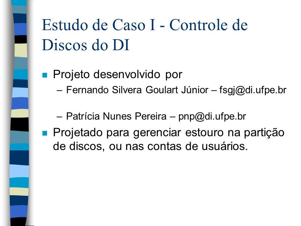 Estudo de Caso I - Controle de Discos do DI n Projeto desenvolvido por –Fernando Silvera Goulart Júnior – fsgj@di.ufpe.br –Patrícia Nunes Pereira – pnp@di.ufpe.br n Projetado para gerenciar estouro na partição de discos, ou nas contas de usuários.