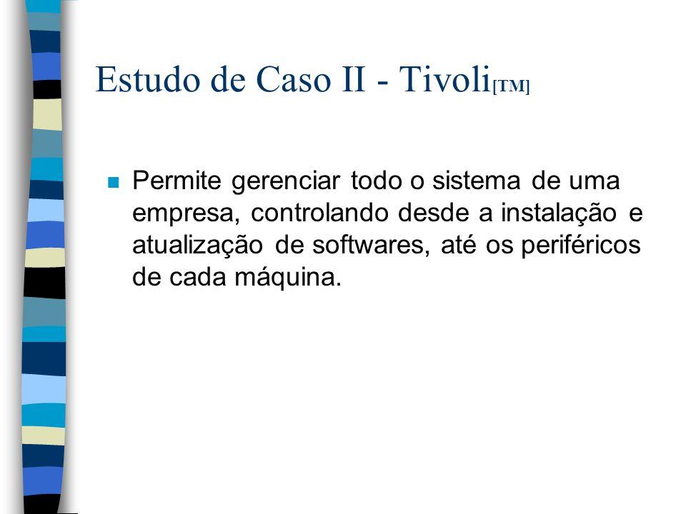 Estudo de Caso II - Tivoli [TM] n Permite gerenciar todo o sistema de uma empresa, controlando desde a instalação e atualização de softwares, até os periféricos de cada máquina.