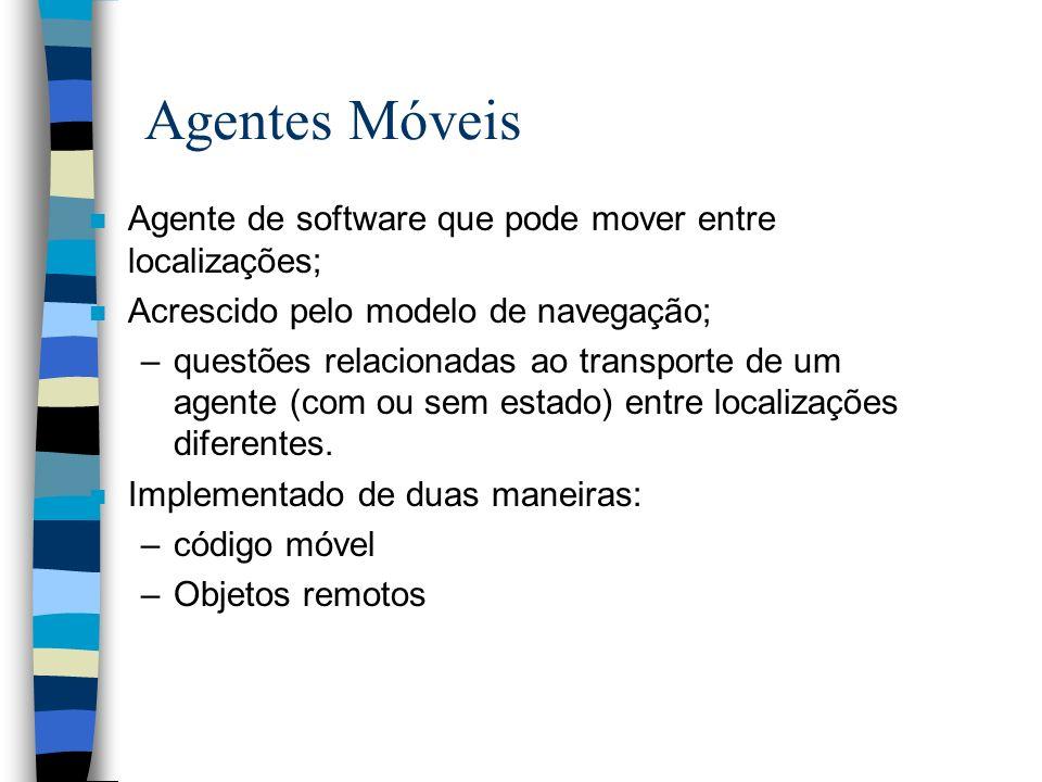 Agentes Móveis n Agente de software que pode mover entre localizações; n Acrescido pelo modelo de navegação; –questões relacionadas ao transporte de um agente (com ou sem estado) entre localizações diferentes.