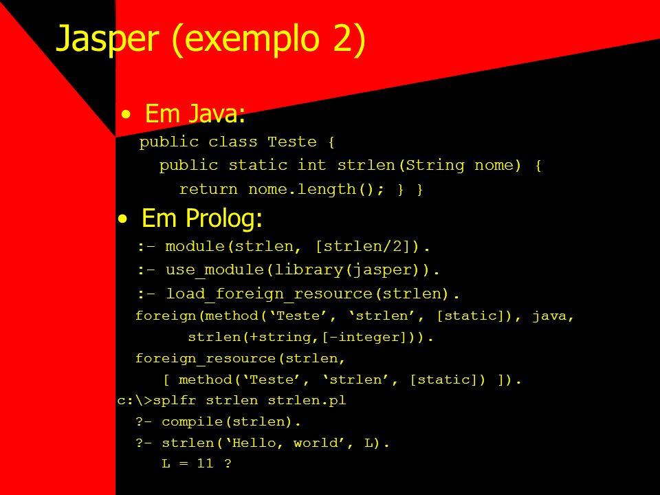 Jasper (exemplo 2) Em Java: public class Teste { public static int strlen(String nome) { return nome.length(); } } Em Prolog: :- module(strlen, [strle