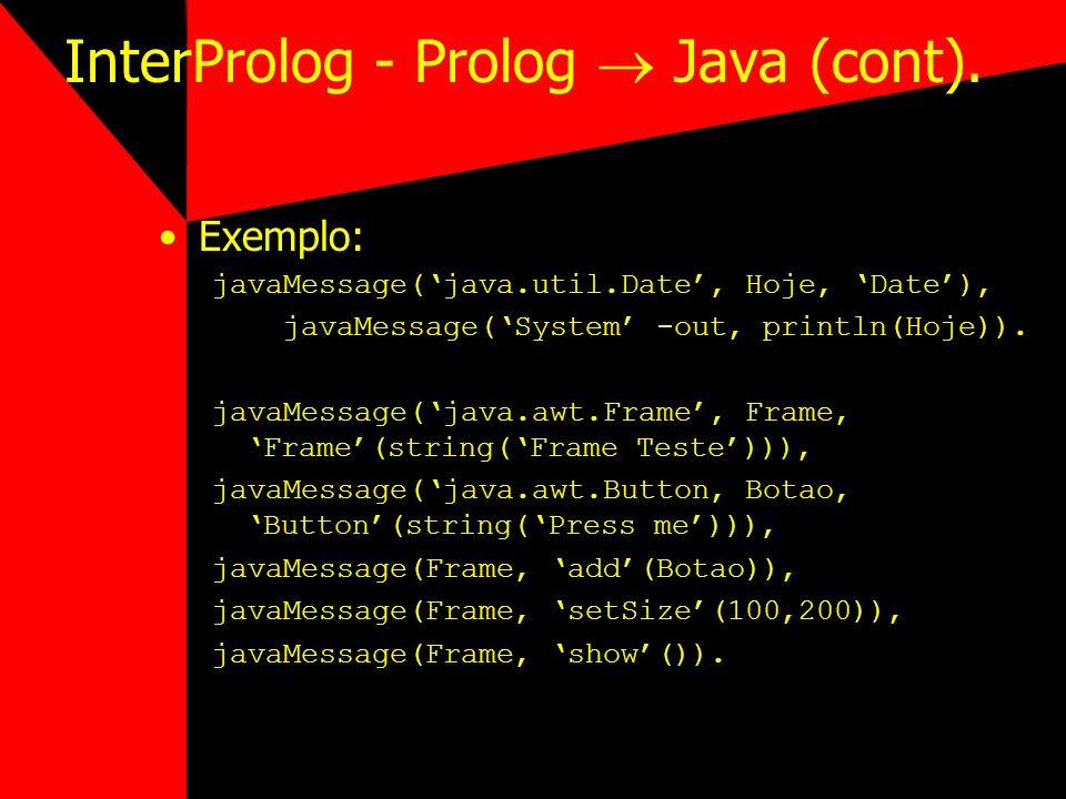 InterProlog - Prolog Java (cont). Exemplo: javaMessage(java.util.Date, Hoje, Date), javaMessage(System -out, println(Hoje)). javaMessage(java.awt.Fram