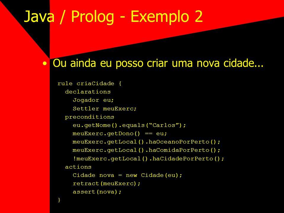 Java / Prolog - Exemplo 2 Ou ainda eu posso criar uma nova cidade... rule criaCidade { declarations Jogador eu; Settler meuExerc; preconditions eu.get