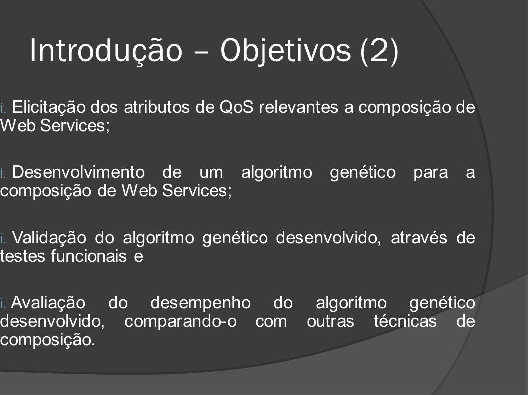Introdução – Objetivos (2) i. Elicitação dos atributos de QoS relevantes a composição de Web Services; i. Desenvolvimento de um algoritmo genético par