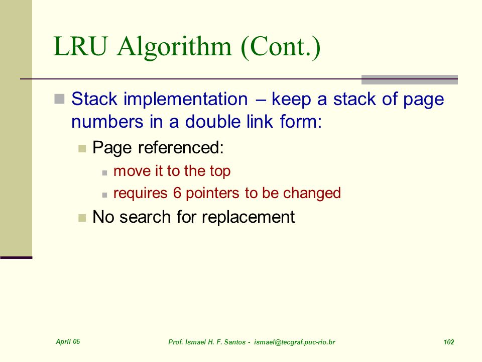 April 05 Prof. Ismael H. F. Santos - ismael@tecgraf.puc-rio.br 102 LRU Algorithm (Cont.) Stack implementation – keep a stack of page numbers in a doub