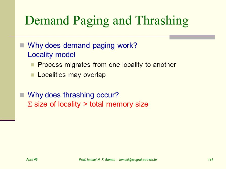 April 05 Prof. Ismael H. F. Santos - ismael@tecgraf.puc-rio.br 114 Demand Paging and Thrashing Why does demand paging work? Locality model Process mig