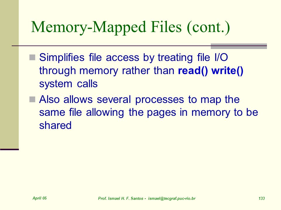 April 05 Prof. Ismael H. F. Santos - ismael@tecgraf.puc-rio.br 133 Memory-Mapped Files (cont.) Simplifies file access by treating file I/O through mem