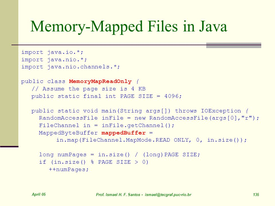 April 05 Prof. Ismael H. F. Santos - ismael@tecgraf.puc-rio.br 135 Memory-Mapped Files in Java import java.io.*; import java.nio.*; import java.nio.ch