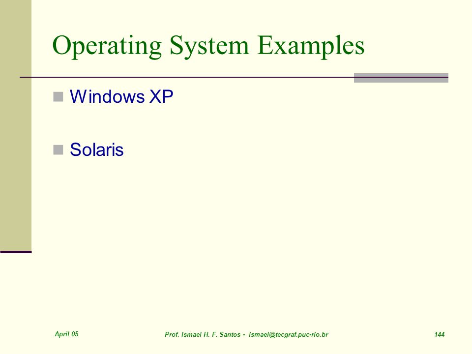 April 05 Prof. Ismael H. F. Santos - ismael@tecgraf.puc-rio.br 144 Operating System Examples Windows XP Solaris