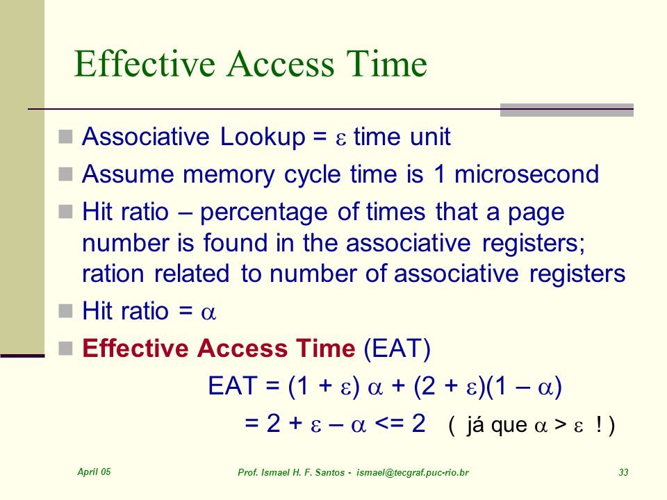 April 05 Prof. Ismael H. F. Santos - ismael@tecgraf.puc-rio.br 33 Effective Access Time Associative Lookup = time unit Assume memory cycle time is 1 m