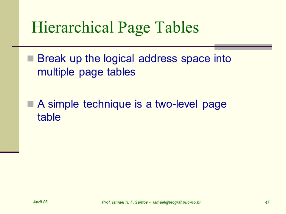 April 05 Prof. Ismael H. F. Santos - ismael@tecgraf.puc-rio.br 47 Hierarchical Page Tables Break up the logical address space into multiple page table