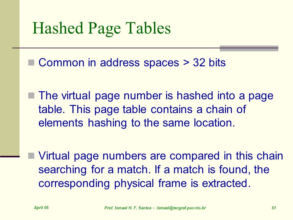 April 05 Prof. Ismael H. F. Santos - ismael@tecgraf.puc-rio.br 51 Hashed Page Tables Common in address spaces > 32 bits The virtual page number is has