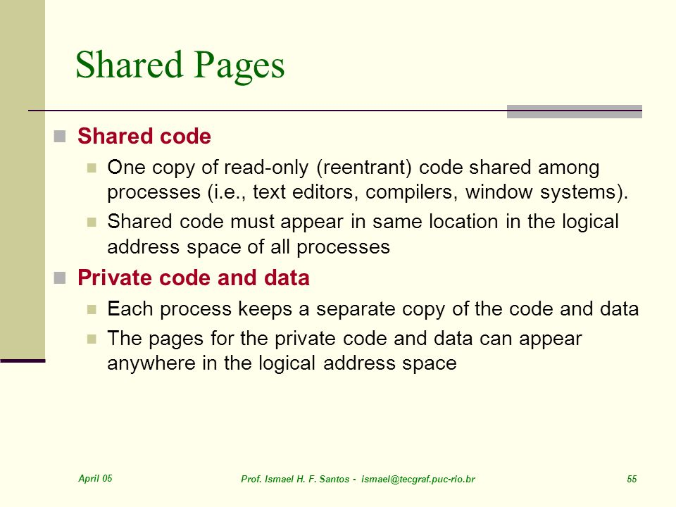 April 05 Prof. Ismael H. F. Santos - ismael@tecgraf.puc-rio.br 55 Shared Pages Shared code One copy of read-only (reentrant) code shared among process