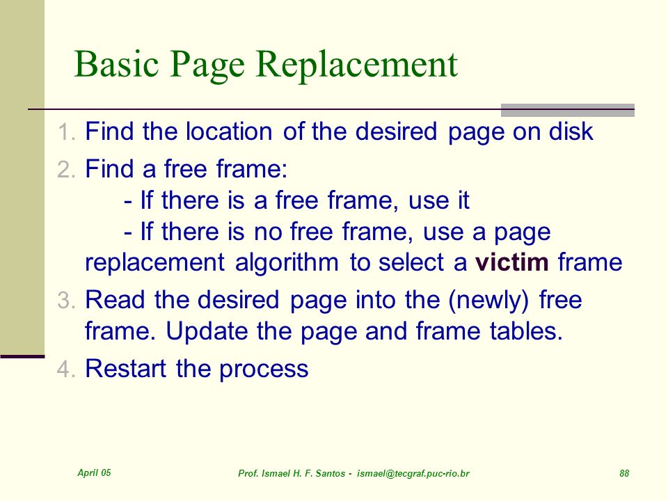 April 05 Prof. Ismael H. F. Santos - ismael@tecgraf.puc-rio.br 88 Basic Page Replacement 1. Find the location of the desired page on disk 2. Find a fr