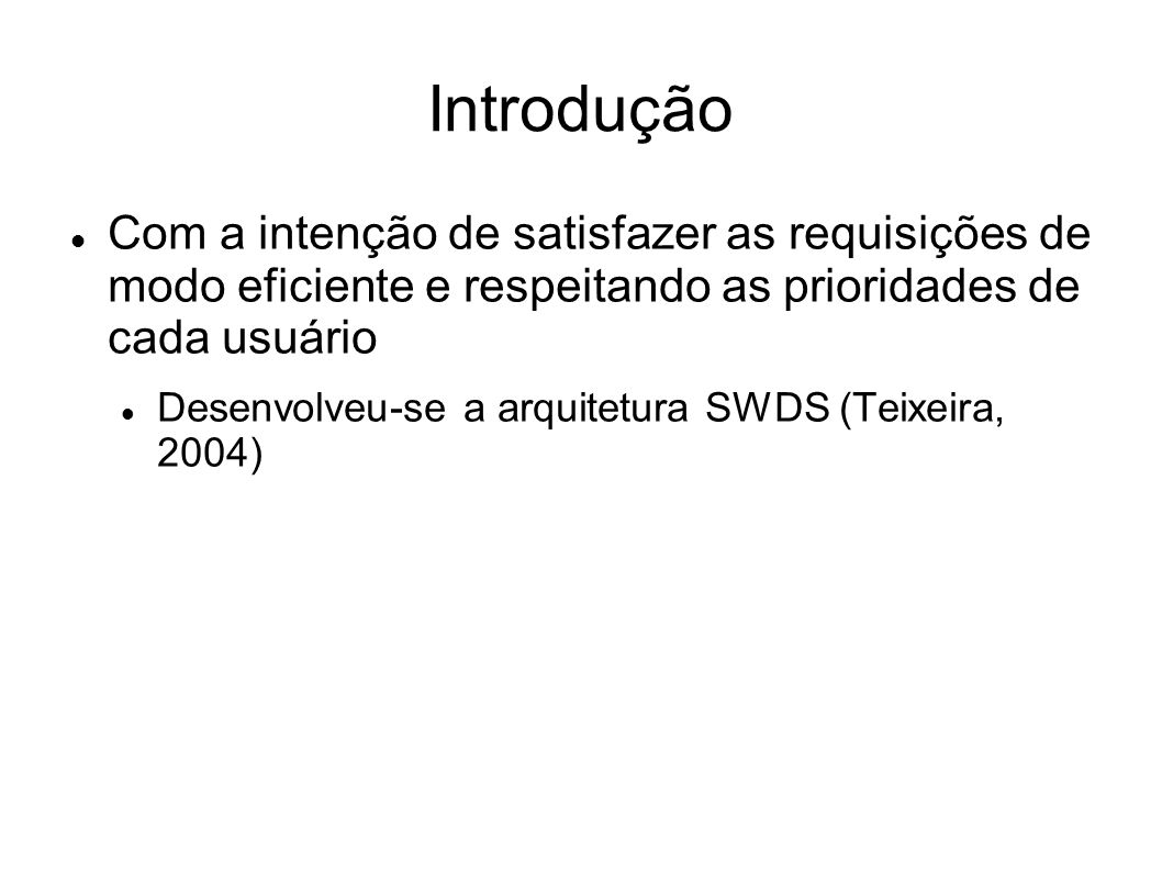 Introdução Com a intenção de satisfazer as requisições de modo eficiente e respeitando as prioridades de cada usuário Desenvolveu-se a arquitetura SWDS (Teixeira, 2004)