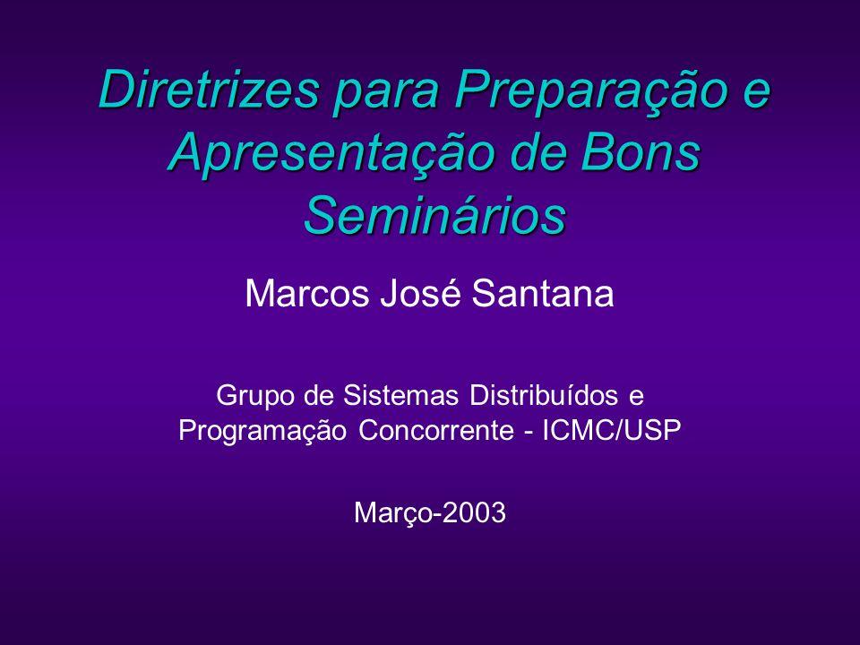 Diretrizes para Preparação e Apresentação de Bons Seminários Marcos José Santana Grupo de Sistemas Distribuídos e Programação Concorrente - ICMC/USP Março-2003