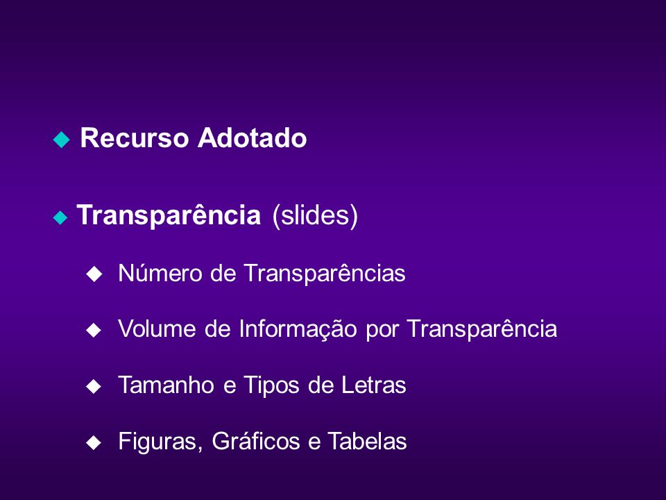 Recurso Adotado Transparência (slides) Número de Transparências Volume de Informação por Transparência Tamanho e Tipos de Letras u Figuras, Gráficos e Tabelas