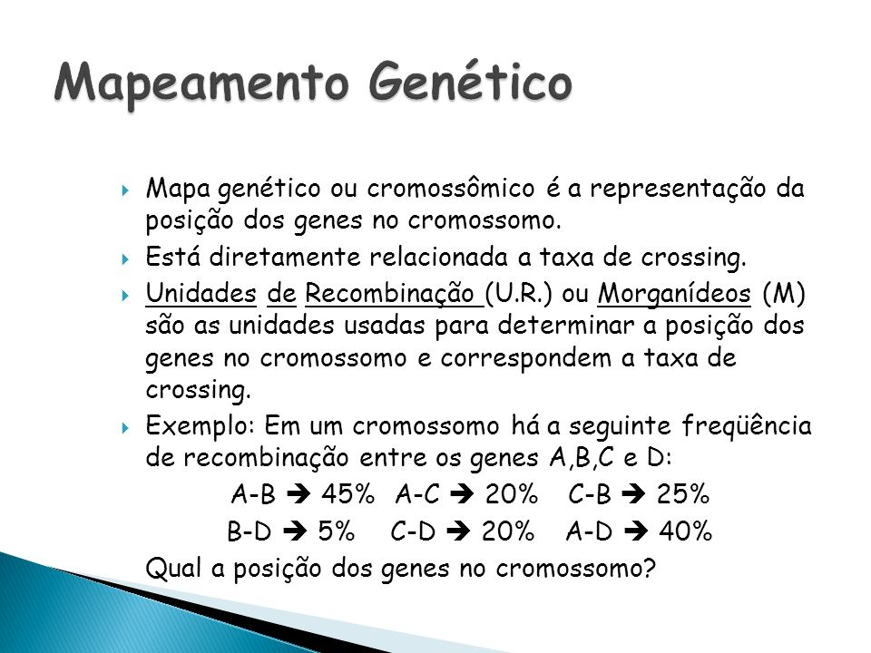 Mapa genético ou cromossômico é a representação da posição dos genes no cromossomo. Está diretamente relacionada a taxa de crossing. Unidades de Recom