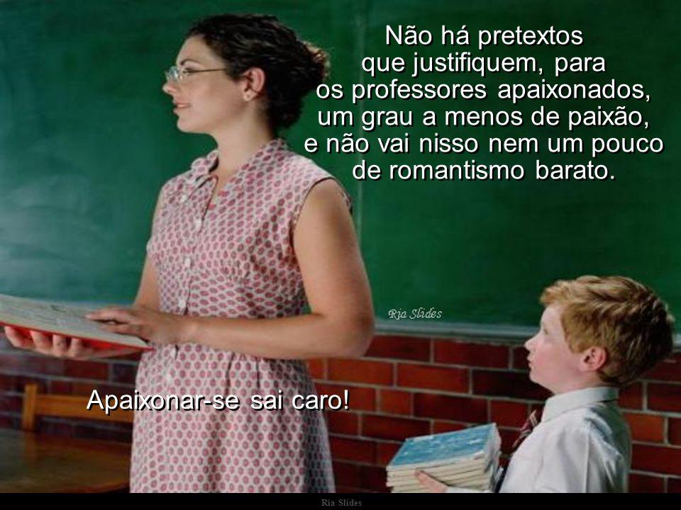 Ria Slides Não há pretextos que justifiquem, para os professores apaixonados, um grau a menos de paixão, e não vai nisso nem um pouco de romantismo barato.