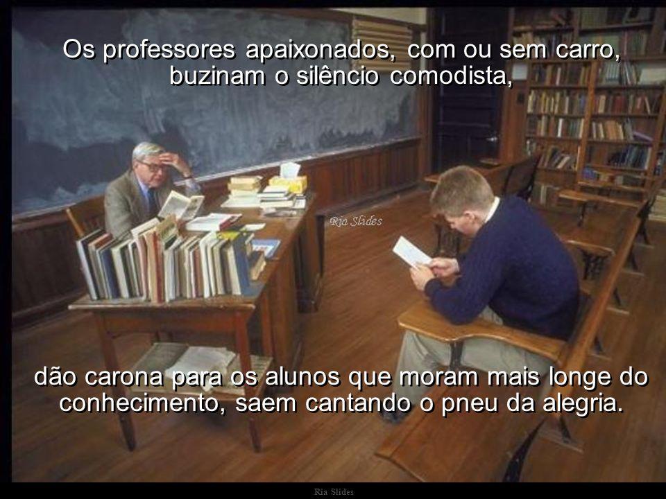 Ria Slides Os professores apaixonados, com ou sem carro, buzinam o silêncio comodista, dão carona para os alunos que moram mais longe do conhecimento, saem cantando o pneu da alegria.