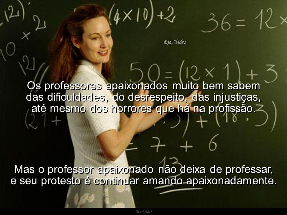 Ria Slides Os professores apaixonados muito bem sabem das dificuldades, do desrespeito, das injustiças, até mesmo dos horrores que há na profissão.