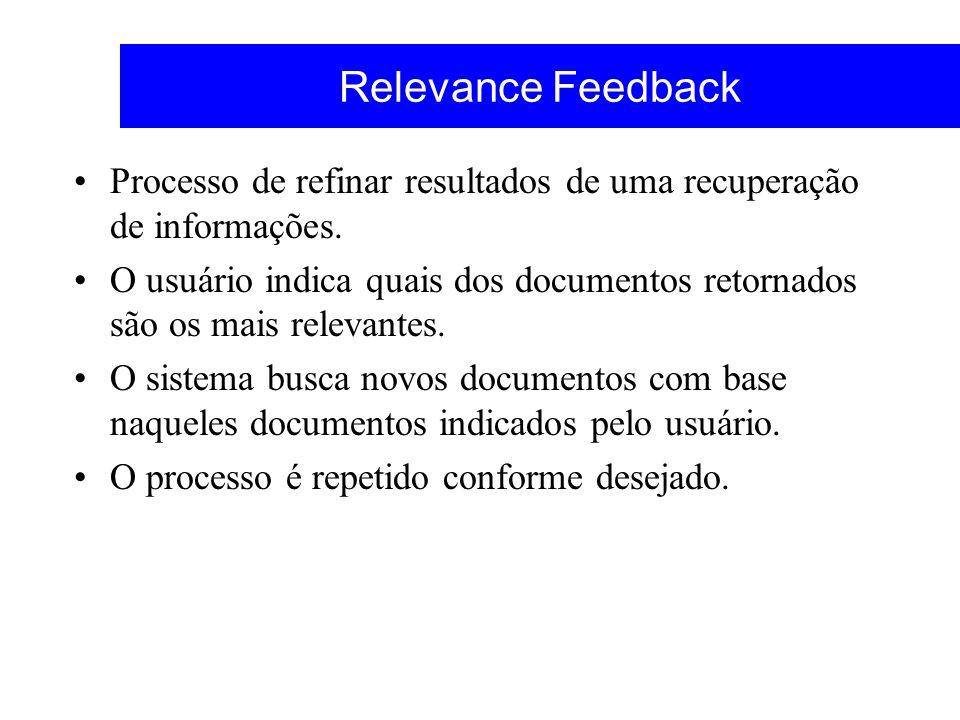 Relevance Feedback Processo de refinar resultados de uma recuperação de informações. O usuário indica quais dos documentos retornados são os mais rele
