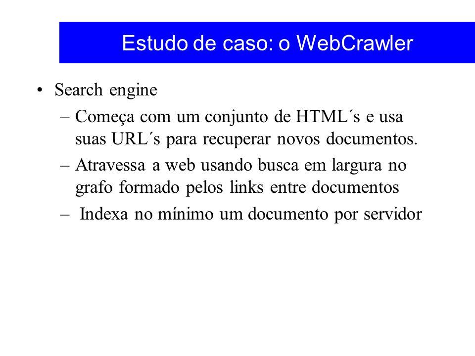 Estudo de caso: o WebCrawler Search engine –Começa com um conjunto de HTML´s e usa suas URL´s para recuperar novos documentos. –Atravessa a web usando