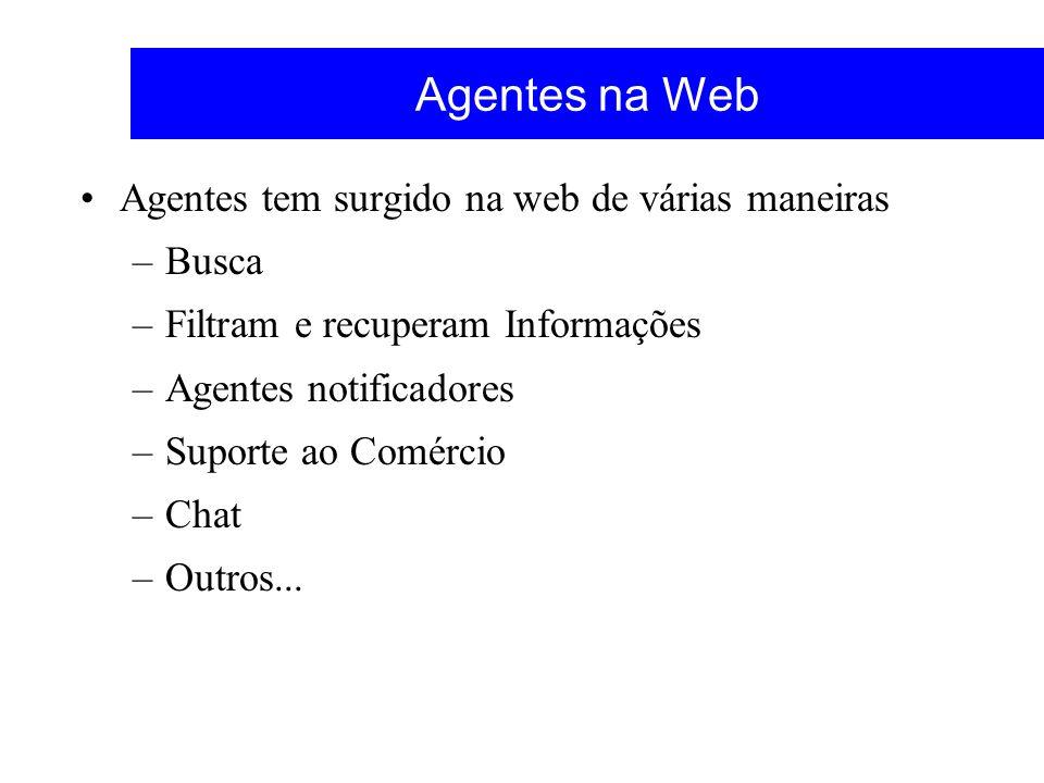 Agentes na Web Agentes tem surgido na web de várias maneiras –Busca –Filtram e recuperam Informações –Agentes notificadores –Suporte ao Comércio –Chat