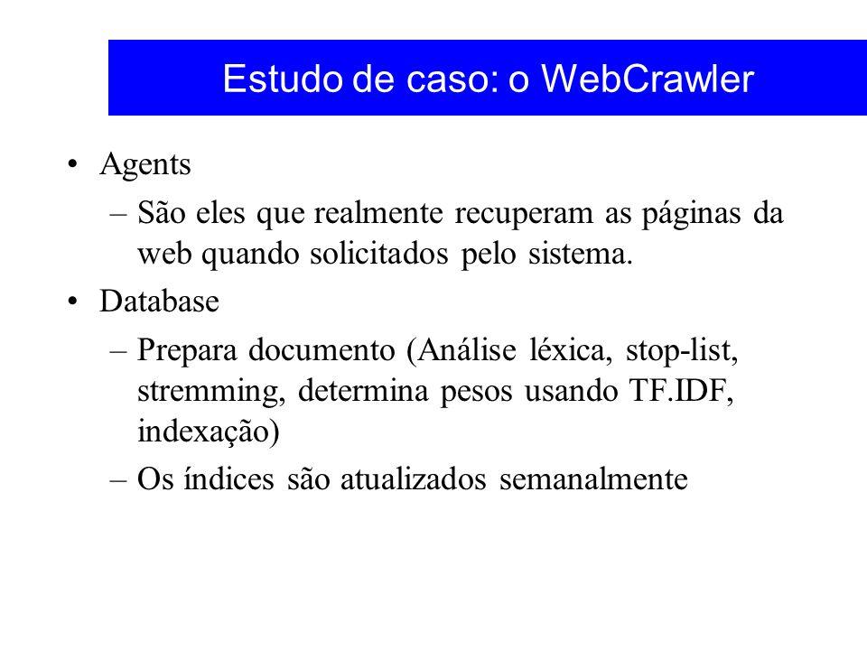 Estudo de caso: o WebCrawler Agents –São eles que realmente recuperam as páginas da web quando solicitados pelo sistema. Database –Prepara documento (