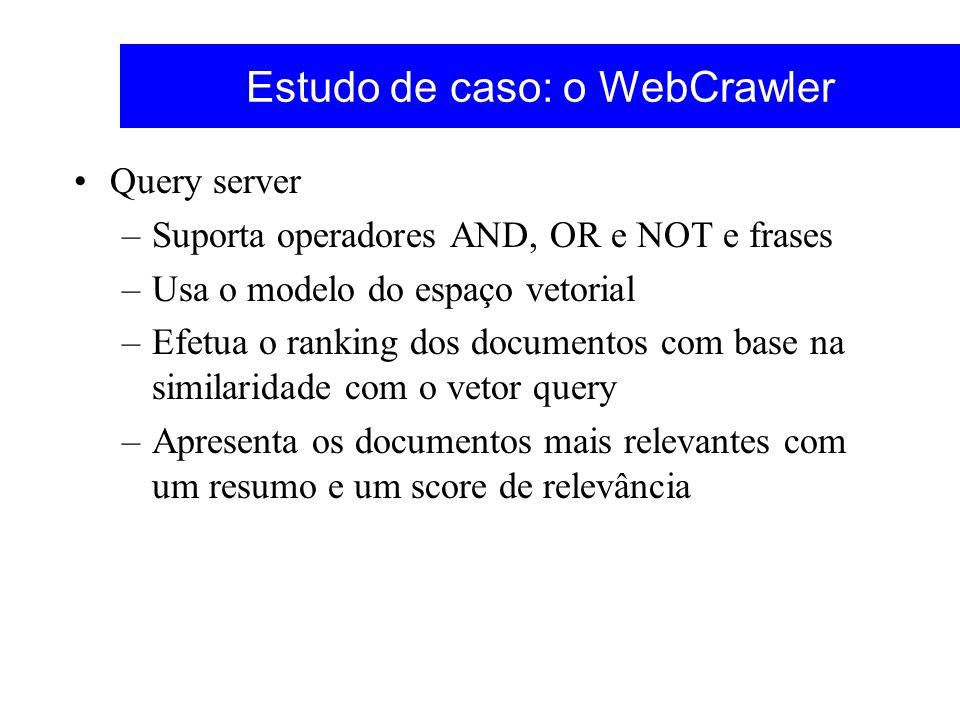 Estudo de caso: o WebCrawler Query server –Suporta operadores AND, OR e NOT e frases –Usa o modelo do espaço vetorial –Efetua o ranking dos documentos