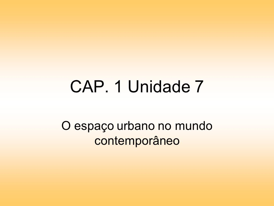 CAP. 1 Unidade 7 O espaço urbano no mundo contemporâneo
